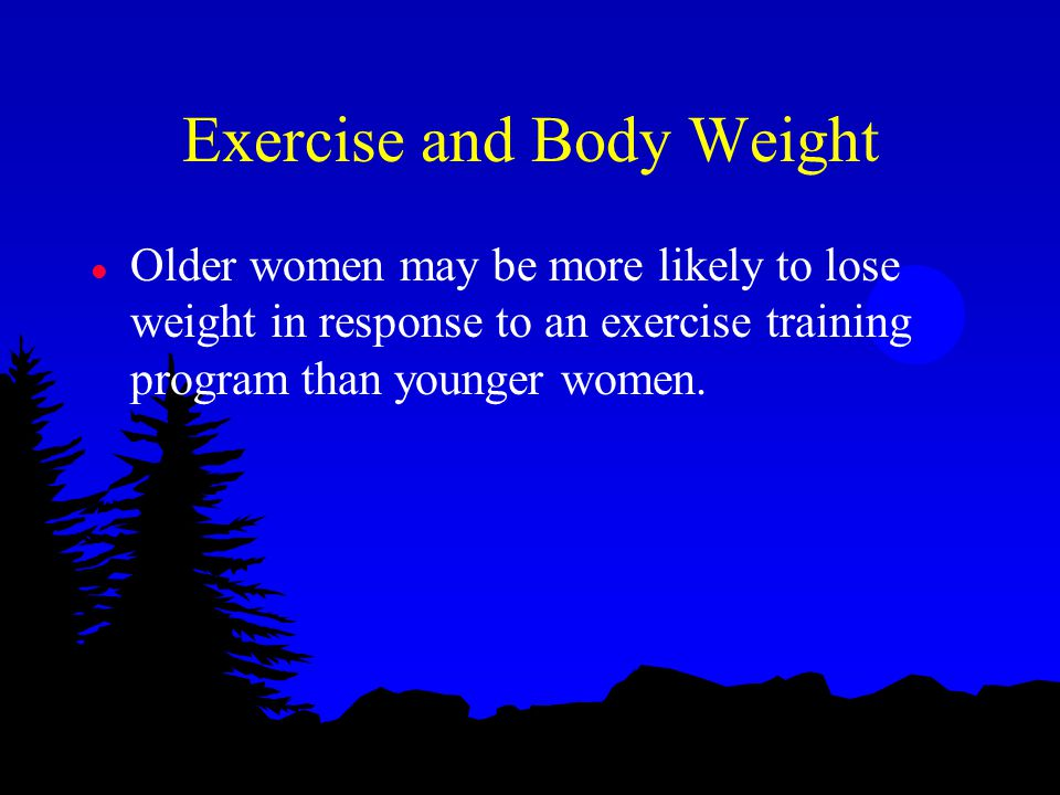 Exercise and Body Weight l Older women may be more likely to lose weight in response to an exercise training program than younger women.