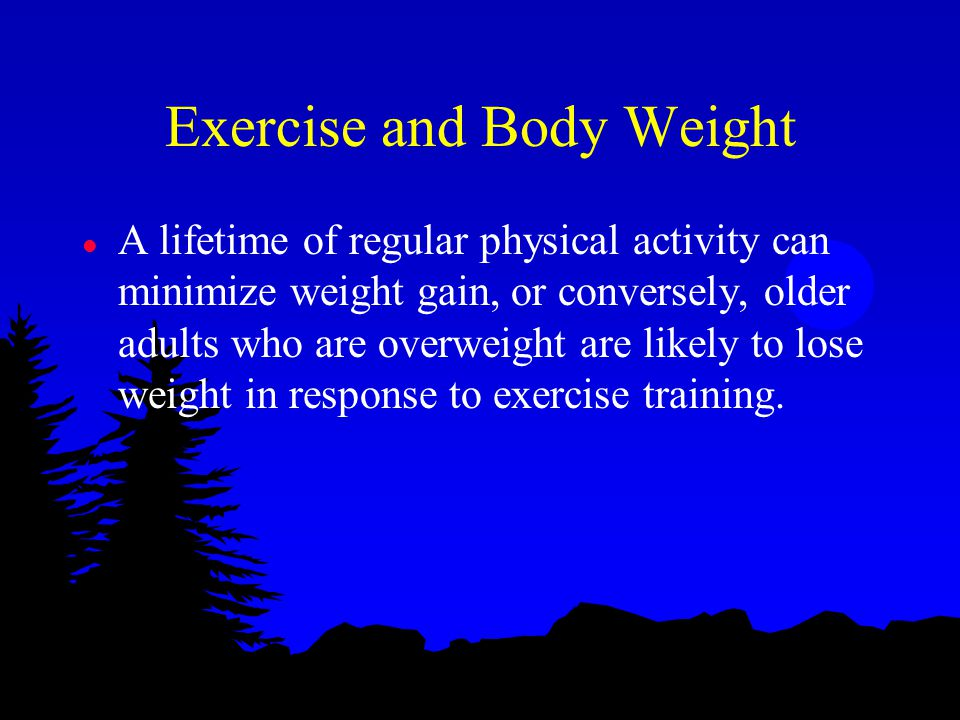 Exercise and Body Weight l A lifetime of regular physical activity can minimize weight gain, or conversely, older adults who are overweight are likely to lose weight in response to exercise training.