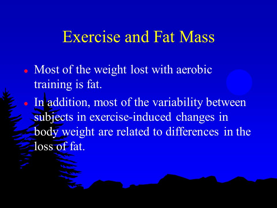 Exercise and Fat Mass l Most of the weight lost with aerobic training is fat.