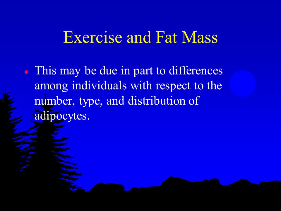 Exercise and Fat Mass l This may be due in part to differences among individuals with respect to the number, type, and distribution of adipocytes.