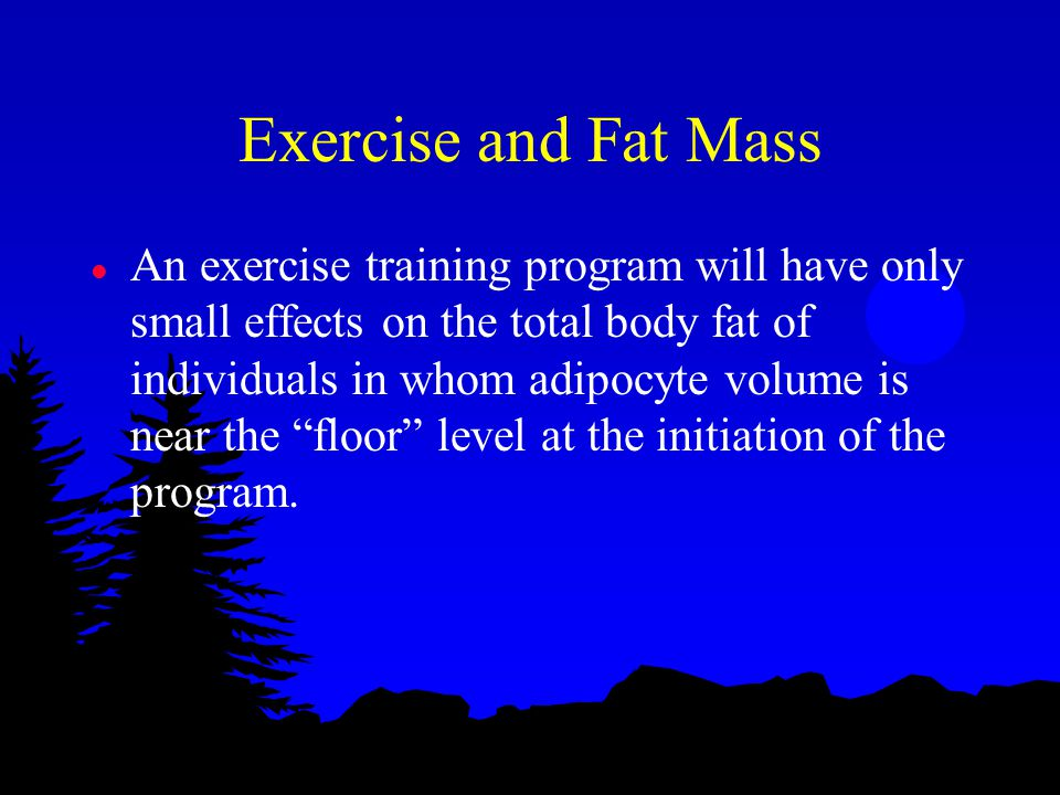 Exercise and Fat Mass l An exercise training program will have only small effects on the total body fat of individuals in whom adipocyte volume is near the floor level at the initiation of the program.