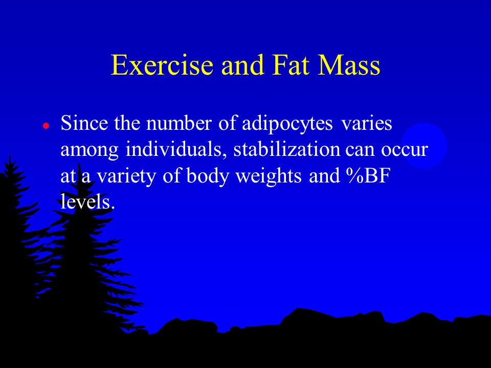 Exercise and Fat Mass l Since the number of adipocytes varies among individuals, stabilization can occur at a variety of body weights and %BF levels.