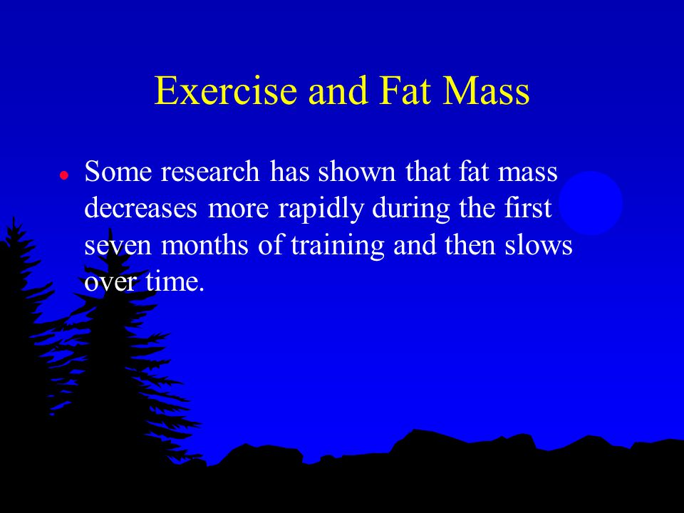 Exercise and Fat Mass l Some research has shown that fat mass decreases more rapidly during the first seven months of training and then slows over tim
