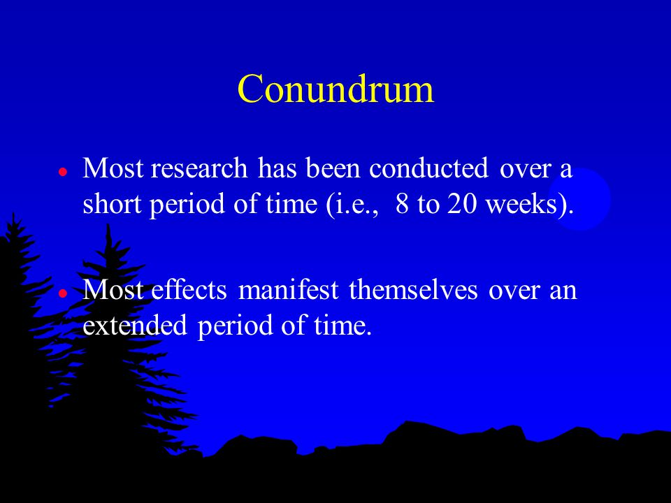 Conundrum l Most research has been conducted over a short period of time (i.e., 8 to 20 weeks). l Most effects manifest themselves over an extended pe