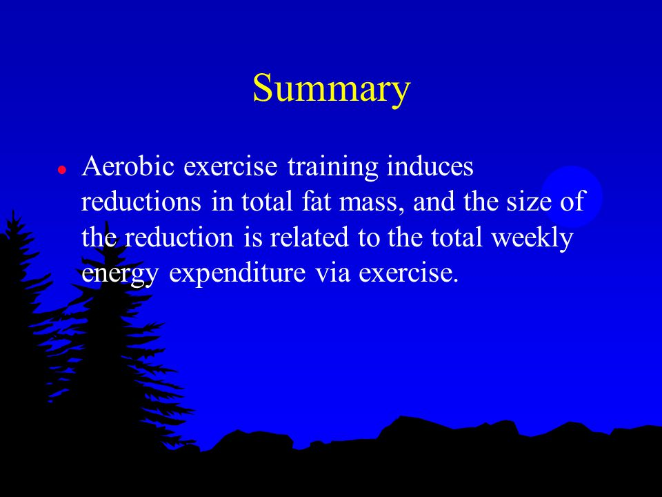 Summary l Aerobic exercise training induces reductions in total fat mass, and the size of the reduction is related to the total weekly energy expenditure via exercise.