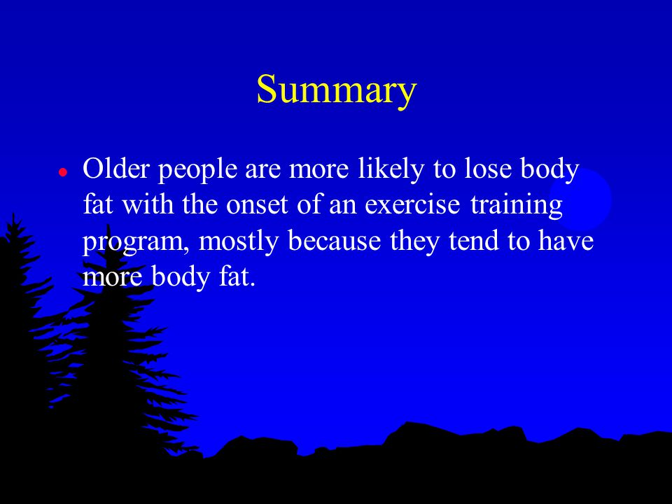 Summary l Older people are more likely to lose body fat with the onset of an exercise training program, mostly because they tend to have more body fat.