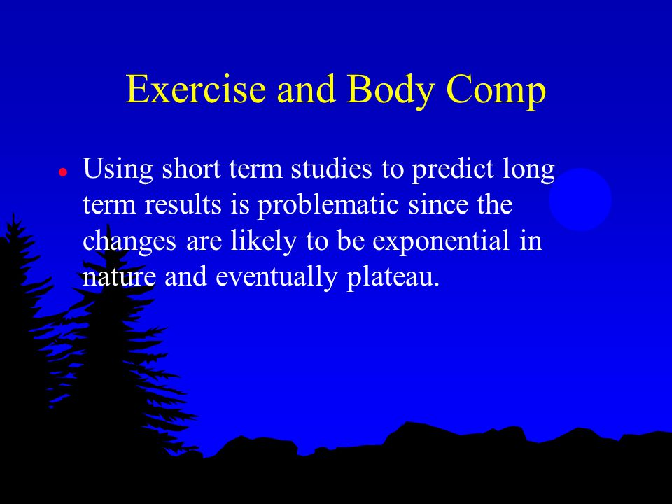 Exercise and Body Comp l Using short term studies to predict long term results is problematic since the changes are likely to be exponential in nature