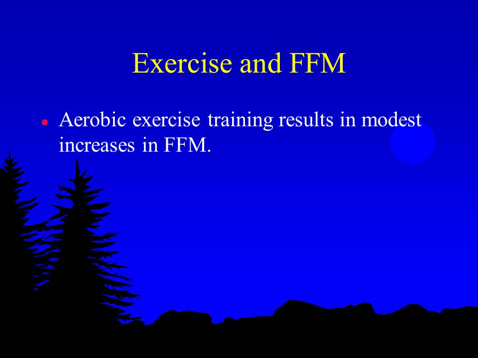 Exercise and FFM l Aerobic exercise training results in modest increases in FFM.