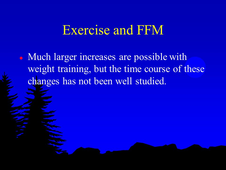 Exercise and FFM l Much larger increases are possible with weight training, but the time course of these changes has not been well studied.