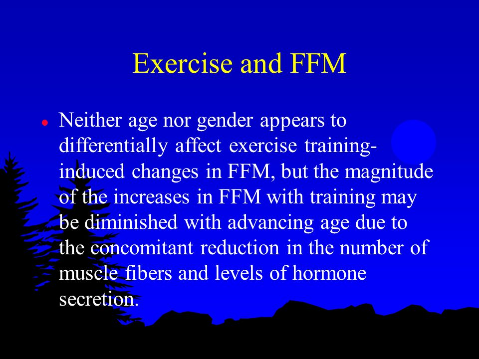 Exercise and FFM l Neither age nor gender appears to differentially affect exercise training- induced changes in FFM, but the magnitude of the increases in FFM with training may be diminished with advancing age due to the concomitant reduction in the number of muscle fibers and levels of hormone secretion.