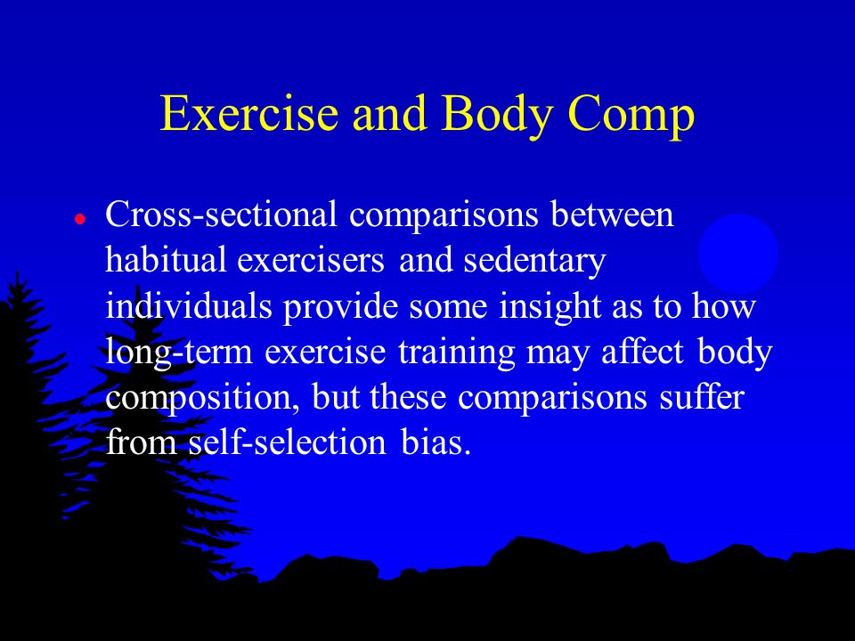 Exercise and Body Comp l Cross-sectional comparisons between habitual exercisers and sedentary individuals provide some insight as to how long-term ex