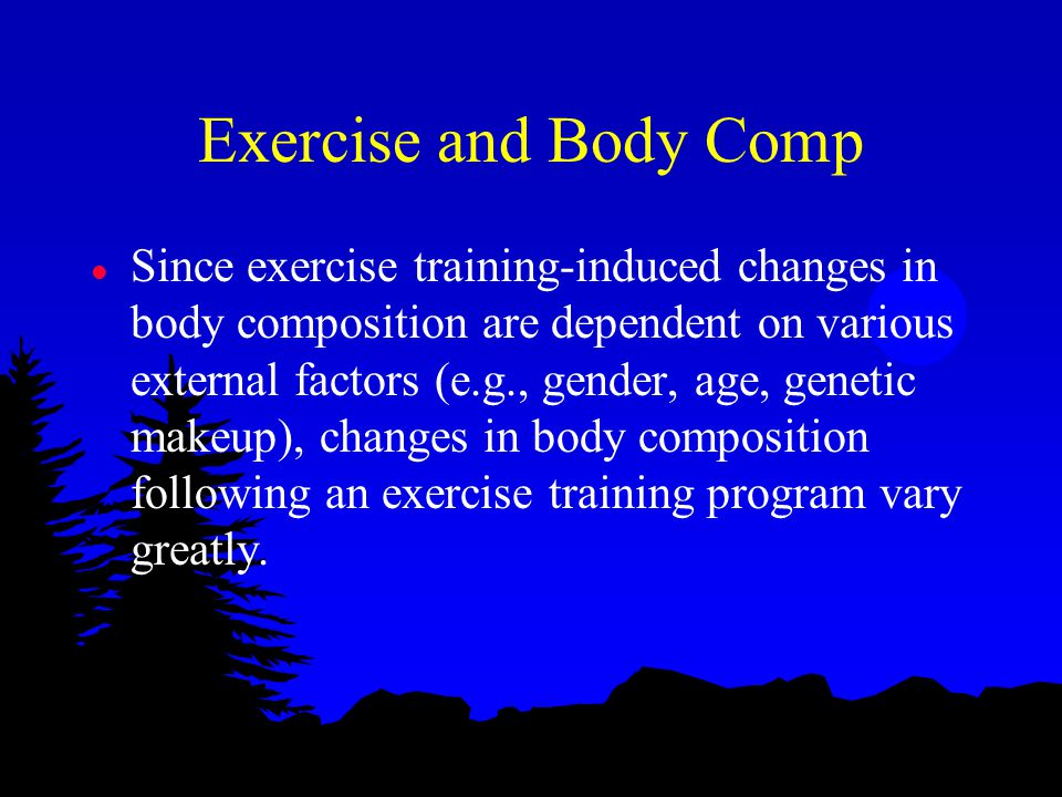 Exercise and Body Comp l Since exercise training-induced changes in body composition are dependent on various external factors (e.g., gender, age, genetic makeup), changes in body composition following an exercise training program vary greatly.