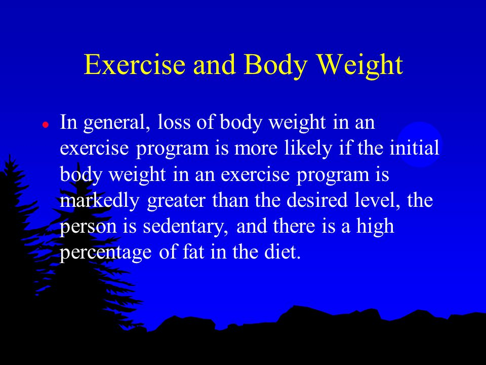Exercise and Body Weight l In general, loss of body weight in an exercise program is more likely if the initial body weight in an exercise program is