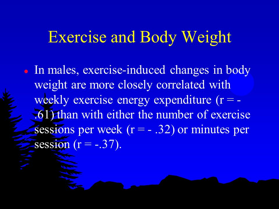 Exercise and Body Weight l In males, exercise-induced changes in body weight are more closely correlated with weekly exercise energy expenditure (r = -.61) than with either the number of exercise sessions per week (r = -.32) or minutes per session (r = -.37).