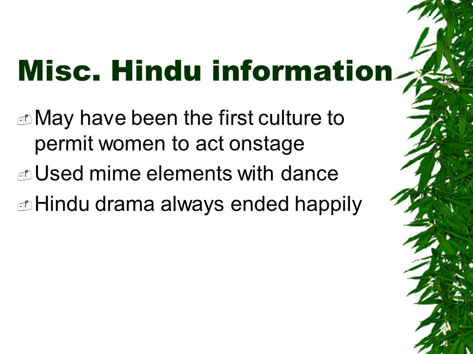 Misc. Hindu information  May have been the first culture to permit women to act onstage  Used mime elements with dance  Hindu drama always ended ha