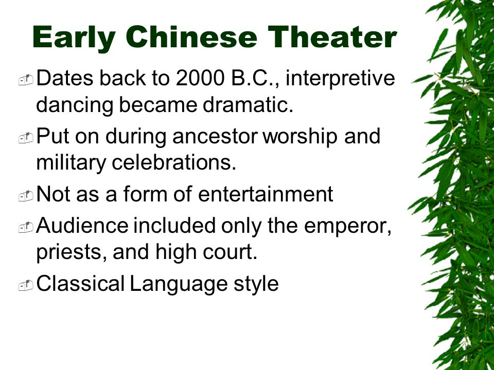 Early Chinese Theater  Dates back to 2000 B.C., interpretive dancing became dramatic.  Put on during ancestor worship and military celebrations.  N