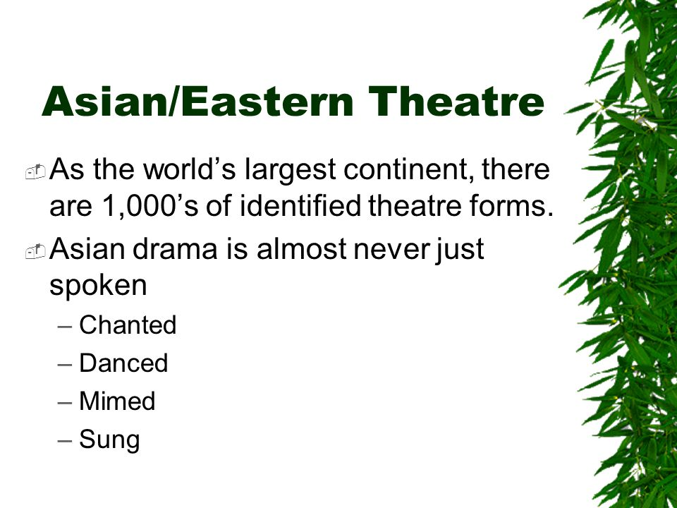 Asian/Eastern Theatre  As the world's largest continent, there are 1,000's of identified theatre forms.  Asian drama is almost never just spoken –Ch