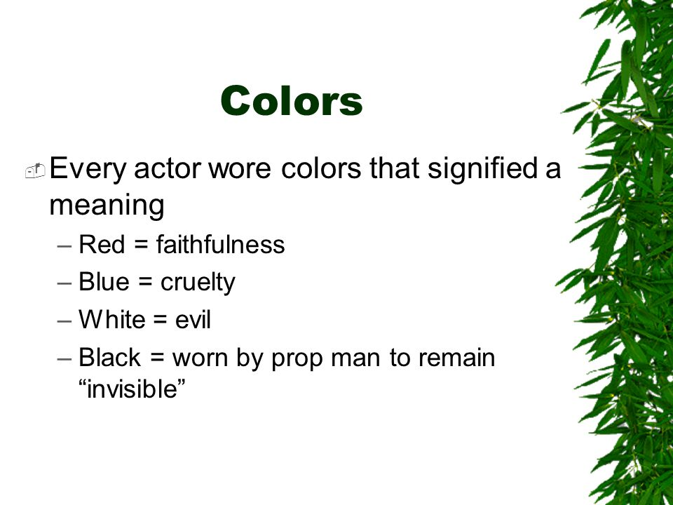 "Colors  Every actor wore colors that signified a meaning –Red = faithfulness –Blue = cruelty –White = evil –Black = worn by prop man to remain ""invis"