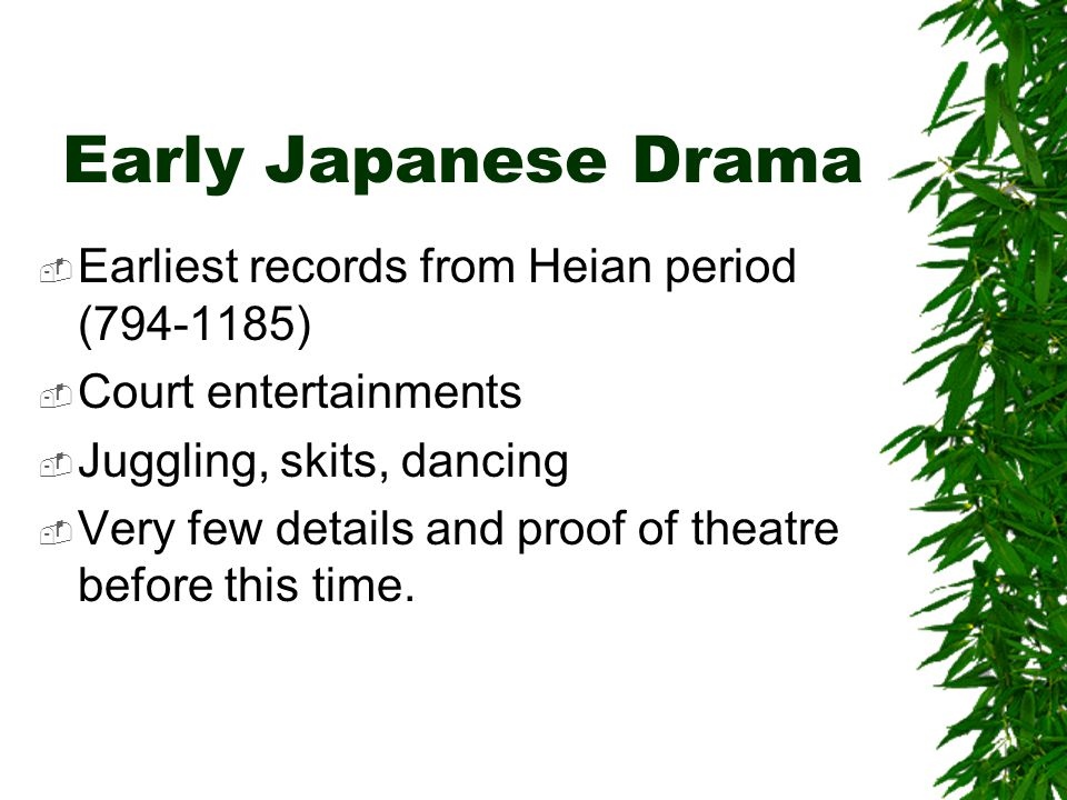 Early Japanese Drama  Earliest records from Heian period (794-1185)  Court entertainments  Juggling, skits, dancing  Very few details and proof of