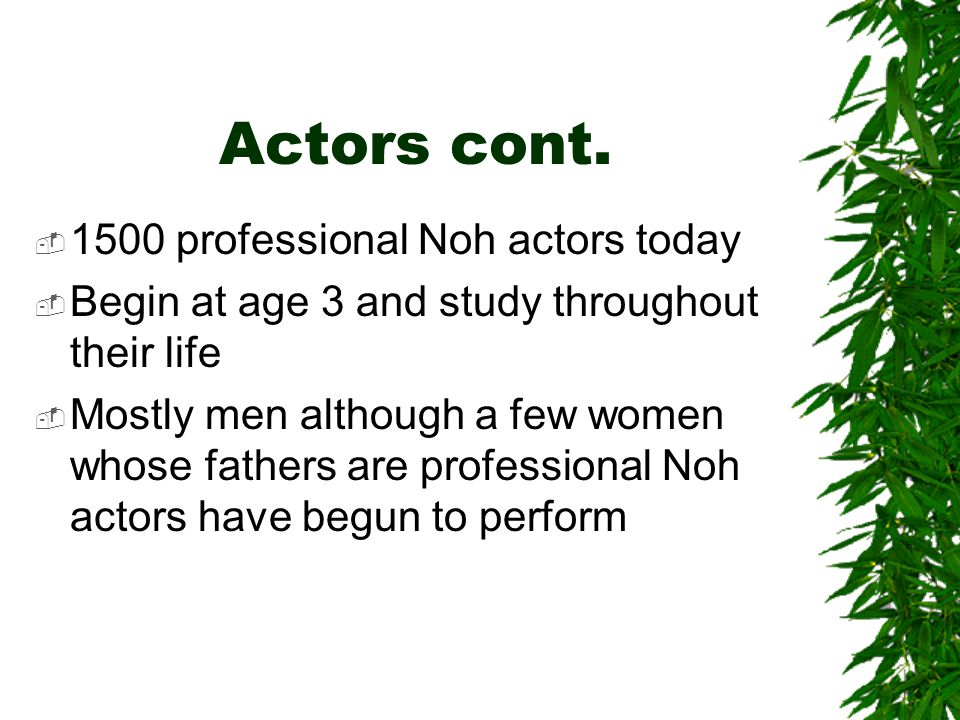 Actors cont.  1500 professional Noh actors today  Begin at age 3 and study throughout their life  Mostly men although a few women whose fathers are