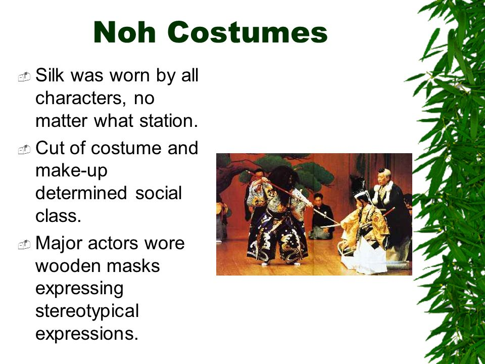 Noh Costumes  Silk was worn by all characters, no matter what station.  Cut of costume and make-up determined social class.  Major actors wore wood