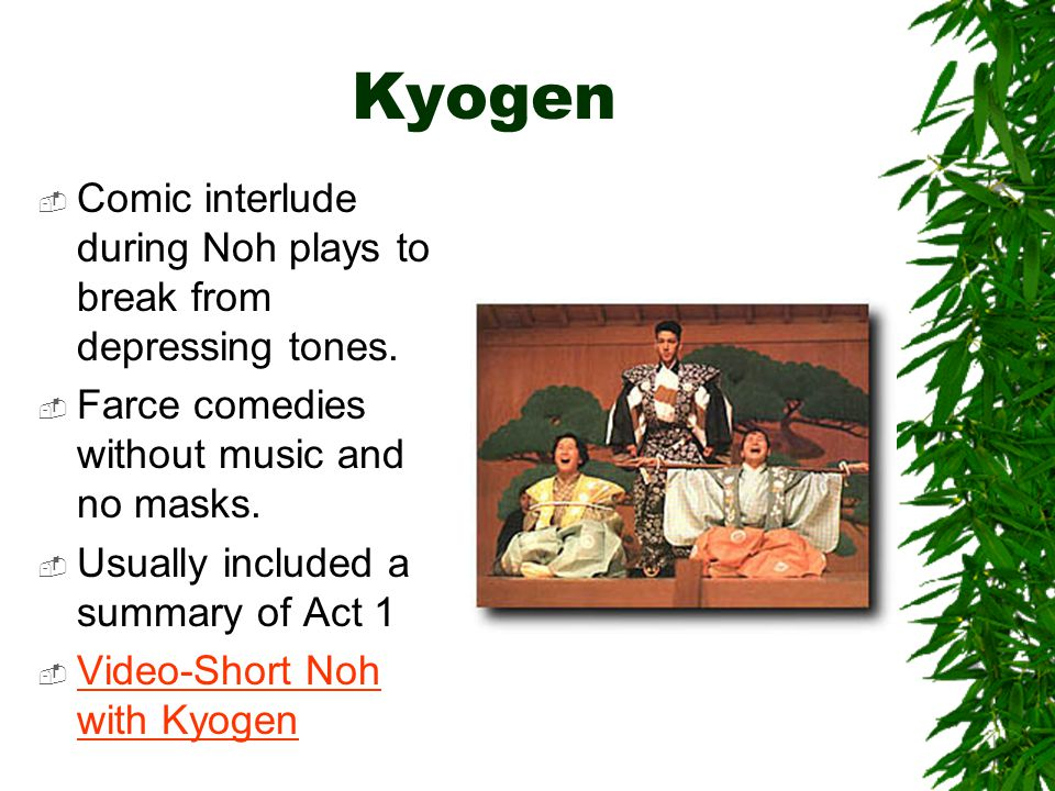 Kyogen  Comic interlude during Noh plays to break from depressing tones.  Farce comedies without music and no masks.  Usually included a summary of
