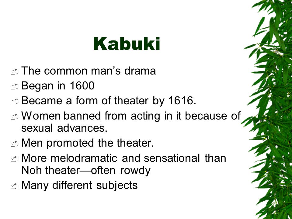 Kabuki  The common man's drama  Began in 1600  Became a form of theater by 1616.  Women banned from acting in it because of sexual advances.  Men