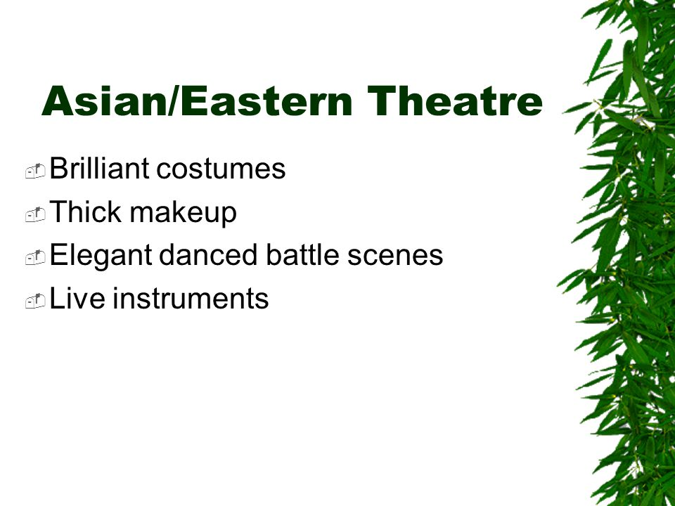 Asian/Eastern Theatre  Brilliant costumes  Thick makeup  Elegant danced battle scenes  Live instruments