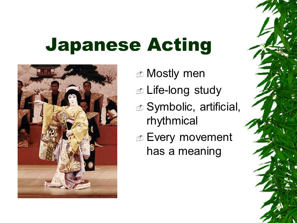 Japanese Acting  Mostly men  Life-long study  Symbolic, artificial, rhythmical  Every movement has a meaning