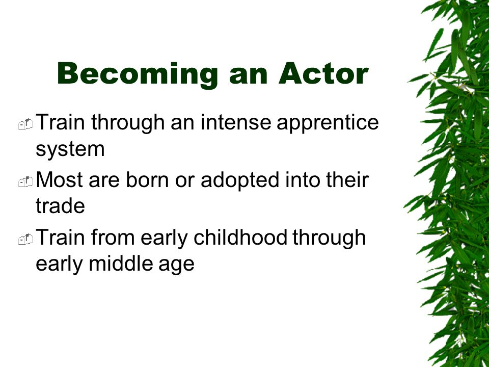Becoming an Actor  Train through an intense apprentice system  Most are born or adopted into their trade  Train from early childhood through early