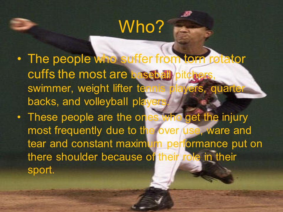 Who? The people who suffer from torn rotator cuffs the most are baseball pitchers, swimmer, weight lifter tennis players, quarter backs, and volleybal