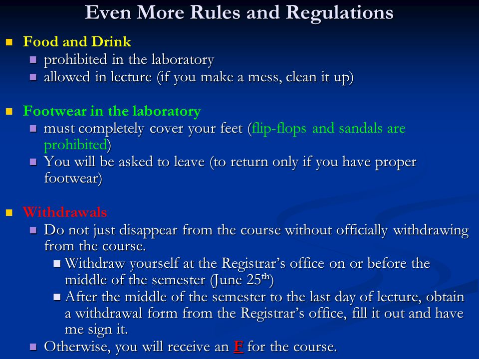 Even More Rules and Regulations Food and Drink prohibited in the laboratory prohibited in the laboratory allowed in lecture (if you make a mess, clean it up) allowed in lecture (if you make a mess, clean it up) Footwear in the laboratory must completely cover your feet ( ) must completely cover your feet (flip-flops and sandals are prohibited) You will be asked to leave (to return only if you have proper footwear) You will be asked to leave (to return only if you have proper footwear) Withdrawals Do not just disappear from the course without officially withdrawing from the course.