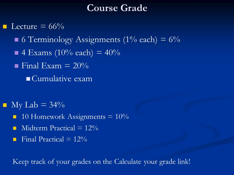 Course Grade Lecture = 66% 6 Terminology Assignments (1% each) = 6% 4 Exams (10% each) = 40% Final Exam = 20% Cumulative exam My Lab = 34% 10 Homework Assignments = 10% Midterm Practical = 12% Final Practical = 12% Keep track of your grades on the Calculate your grade link!