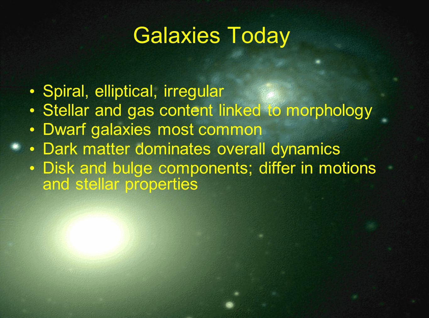 Galaxies Today Spiral, elliptical, irregular Stellar and gas content linked to morphology Dwarf galaxies most common Dark matter dominates overall dynamics Disk and bulge components; differ in motions and stellar properties
