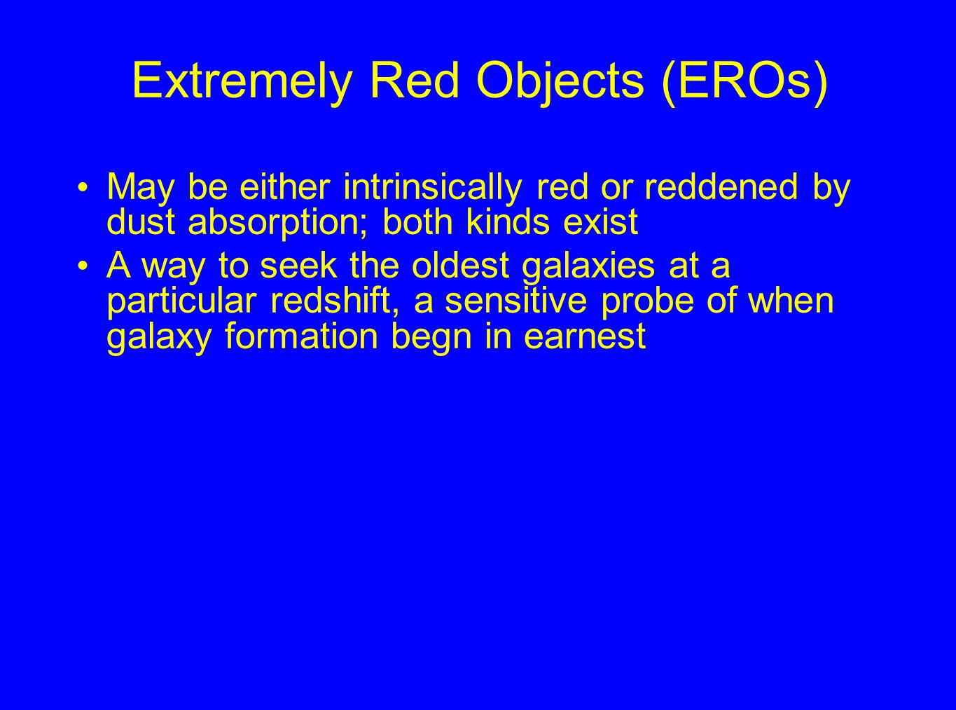 Extremely Red Objects (EROs) May be either intrinsically red or reddened by dust absorption; both kinds exist A way to seek the oldest galaxies at a particular redshift, a sensitive probe of when galaxy formation begn in earnest