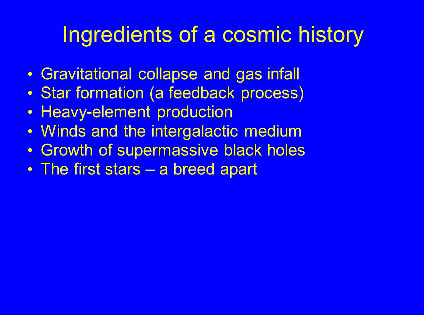 Ingredients of a cosmic history Gravitational collapse and gas infall Star formation (a feedback process) Heavy-element production Winds and the intergalactic medium Growth of supermassive black holes The first stars – a breed apart