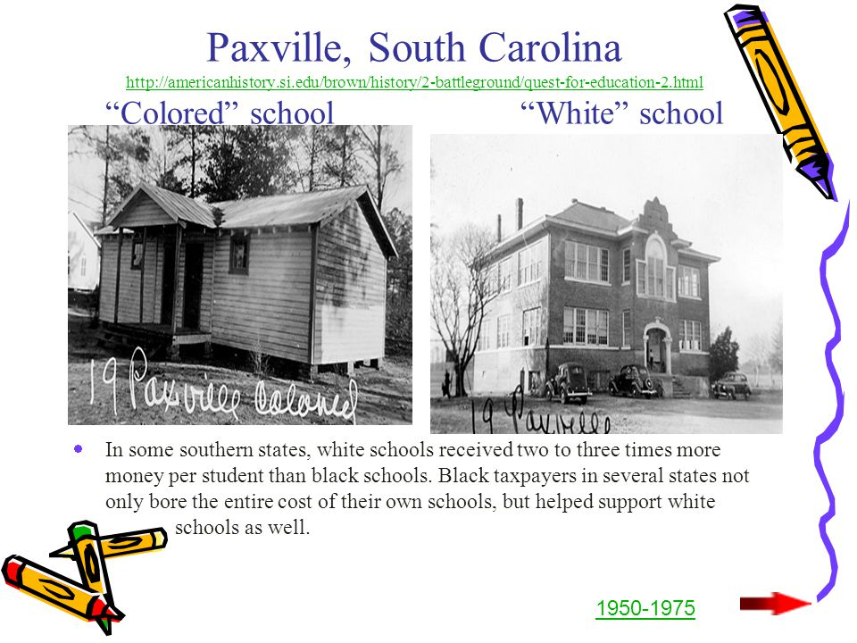 Paxville, South Carolina http://americanhistory.si.edu/brown/history/2-battleground/quest-for-education-2.html Colored school White school http://americanhistory.si.edu/brown/history/2-battleground/quest-for-education-2.html  In some southern states, white schools received two to three times more money per student than black schools.