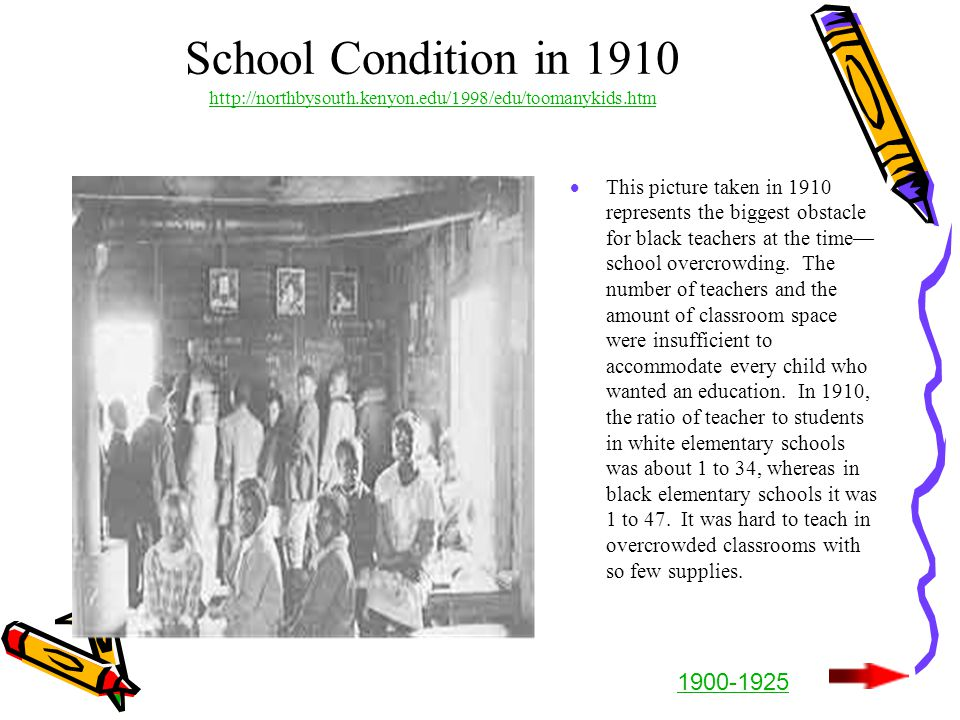 School Condition in 1910 http://northbysouth.kenyon.edu/1998/edu/toomanykids.htm http://northbysouth.kenyon.edu/1998/edu/toomanykids.htm  This picture taken in 1910 represents the biggest obstacle for black teachers at the time— school overcrowding.