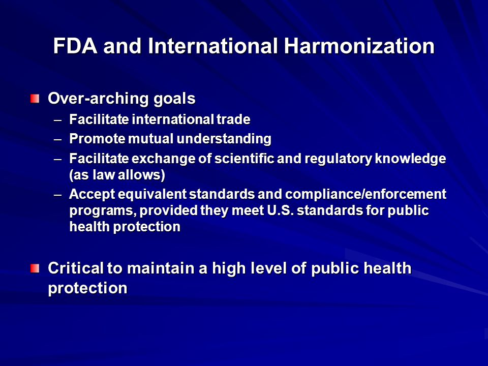 FDA and International Harmonization Over-arching goals –Facilitate international trade –Promote mutual understanding –Facilitate exchange of scientific and regulatory knowledge (as law allows) –Accept equivalent standards and compliance/enforcement programs, provided they meet U.S.