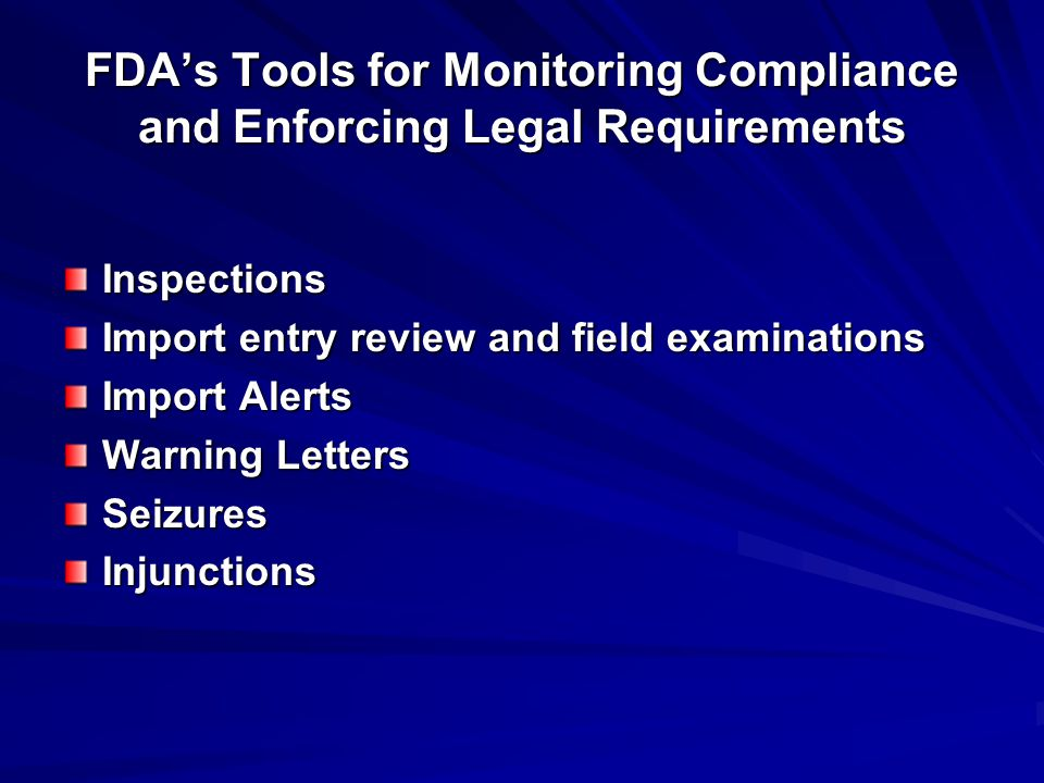 FDA's Tools for Monitoring Compliance and Enforcing Legal Requirements Inspections Import entry review and field examinations Import Alerts Warning Letters SeizuresInjunctions