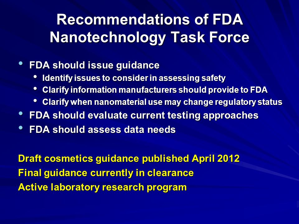 Recommendations of FDA Nanotechnology Task Force FDA should issue guidance FDA should issue guidance Identify issues to consider in assessing safety Identify issues to consider in assessing safety Clarify information manufacturers should provide to FDA Clarify information manufacturers should provide to FDA Clarify when nanomaterial use may change regulatory status Clarify when nanomaterial use may change regulatory status FDA should evaluate current testing approaches FDA should evaluate current testing approaches FDA should assess data needs FDA should assess data needs Draft cosmetics guidance published April 2012 Final guidance currently in clearance Active laboratory research program
