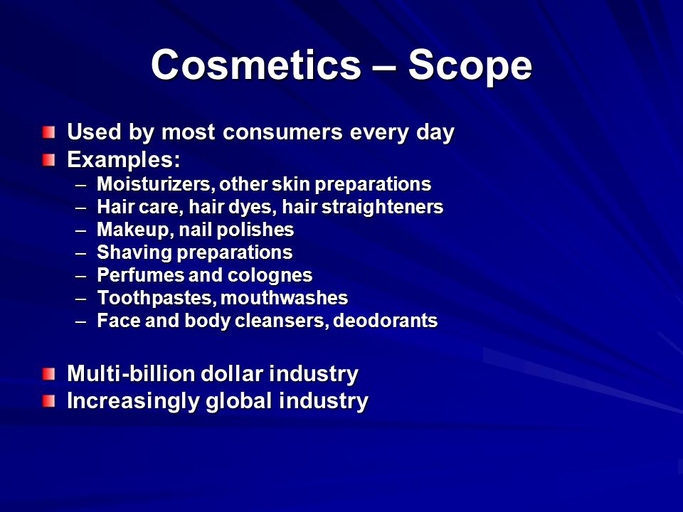 Cosmetics – Scope Used by most consumers every day Examples: –Moisturizers, other skin preparations –Hair care, hair dyes, hair straighteners –Makeup, nail polishes –Shaving preparations –Perfumes and colognes –Toothpastes, mouthwashes –Face and body cleansers, deodorants Multi-billion dollar industry Increasingly global industry