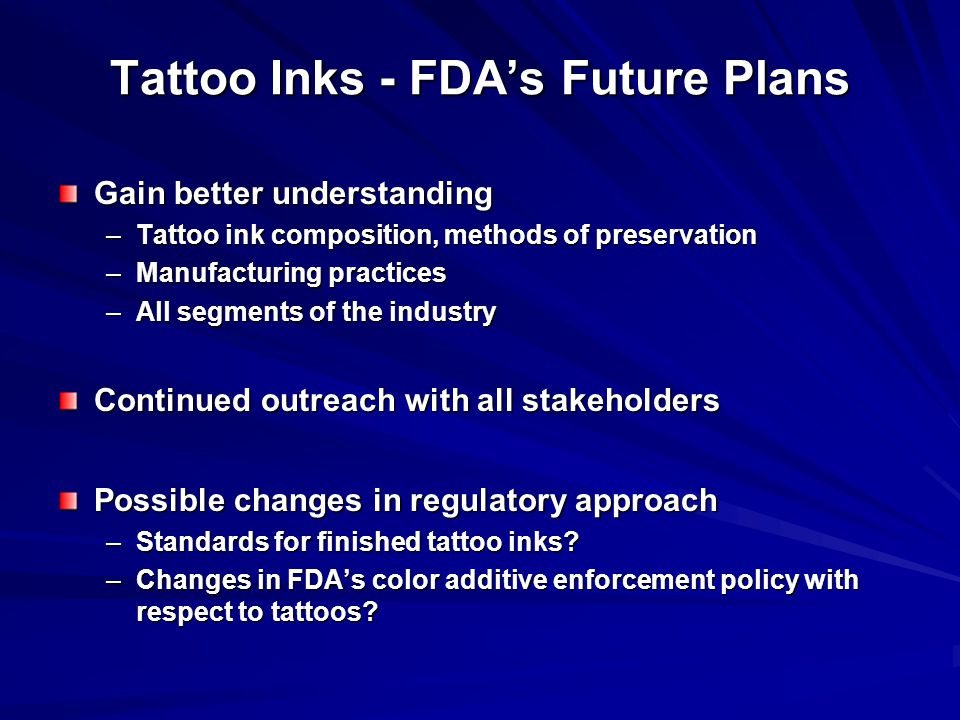 Tattoo Inks - FDA's Future Plans Gain better understanding –Tattoo ink composition, methods of preservation –Manufacturing practices –All segments of the industry Continued outreach with all stakeholders Possible changes in regulatory approach –Standards for finished tattoo inks.