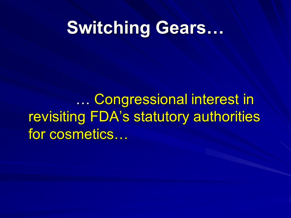Switching Gears… … Congressional interest in revisiting FDA's statutory authorities for cosmetics…