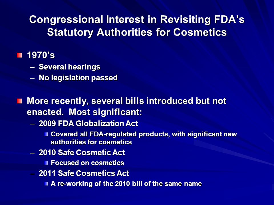 Congressional Interest in Revisiting FDA's Statutory Authorities for Cosmetics 1970's –Several hearings –No legislation passed More recently, several bills introduced but not enacted.
