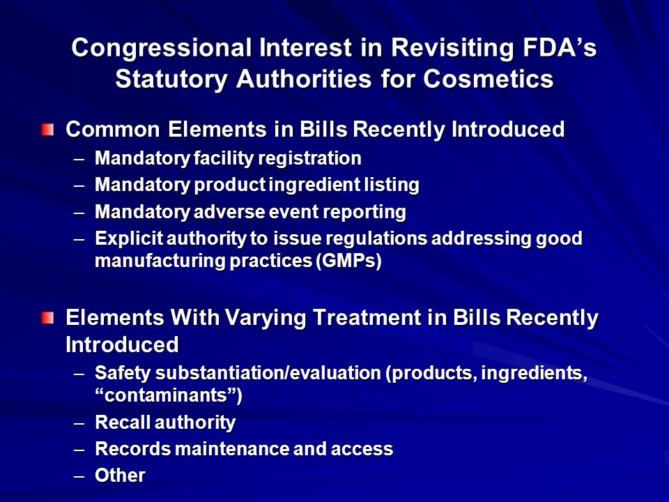 Congressional Interest in Revisiting FDA's Statutory Authorities for Cosmetics Common Elements in Bills Recently Introduced –Mandatory facility registration –Mandatory product ingredient listing –Mandatory adverse event reporting –Explicit authority to issue regulations addressing good manufacturing practices (GMPs) Elements With Varying Treatment in Bills Recently Introduced –Safety substantiation/evaluation (products, ingredients, contaminants ) –Recall authority –Records maintenance and access –Other
