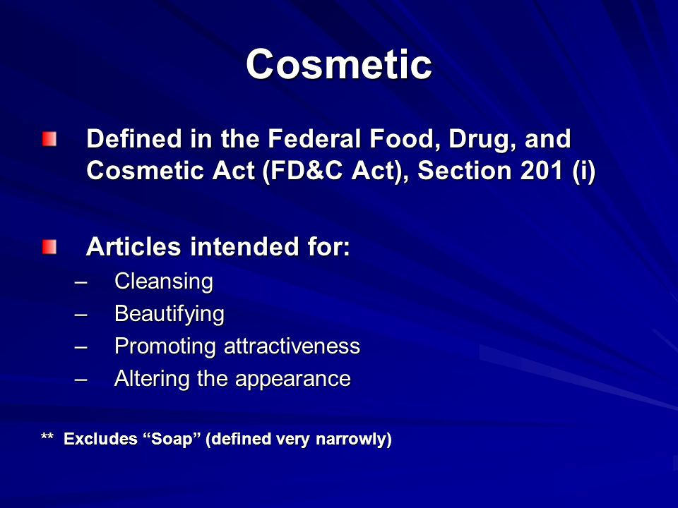 Cosmetic Defined in the Federal Food, Drug, and Cosmetic Act (FD&C Act), Section 201 (i) Articles intended for: –Cleansing –Beautifying –Promoting attractiveness –Altering the appearance ** Excludes Soap (defined very narrowly)