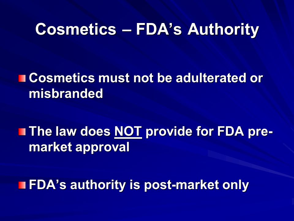 Cosmetics – FDA's Authority Cosmetics must not be adulterated or misbranded The law does NOT provide for FDA pre- market approval FDA's authority is post-market only