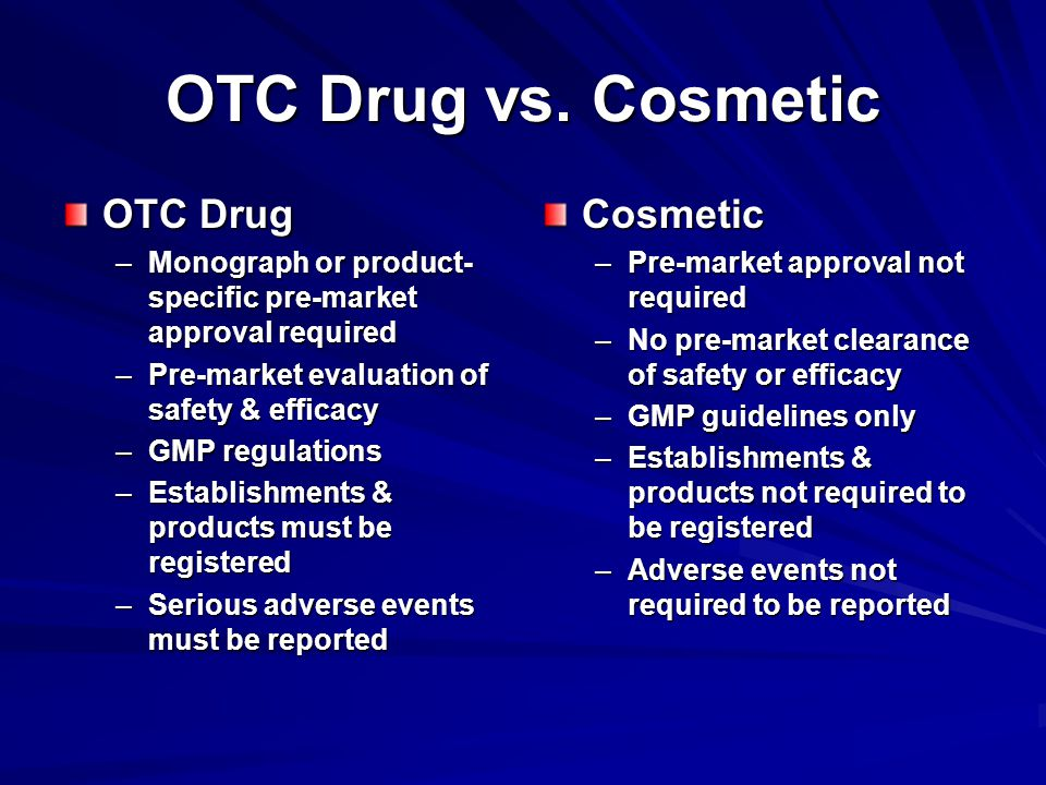 OTC Drug –Monograph or product- specific pre-market approval required –Pre-market evaluation of safety & efficacy –GMP regulations –Establishments & products must be registered –Serious adverse events must be reported Cosmetic –Pre-market approval not required –No pre-market clearance of safety or efficacy –GMP guidelines only –Establishments & products not required to be registered –Adverse events not required to be reported OTC Drug vs.