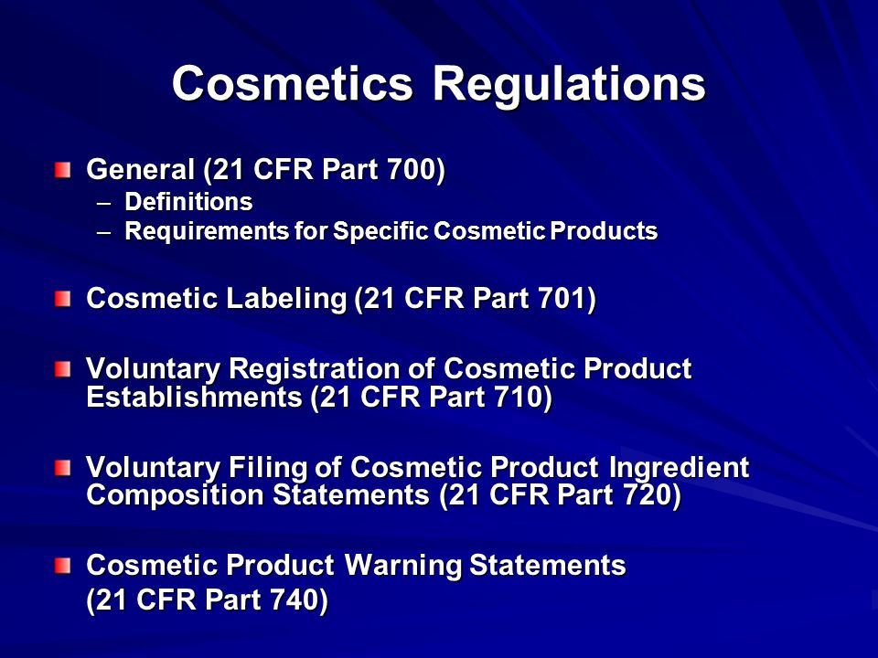 Cosmetics Regulations General (21 CFR Part 700) –Definitions –Requirements for Specific Cosmetic Products Cosmetic Labeling (21 CFR Part 701) Voluntary Registration of Cosmetic Product Establishments (21 CFR Part 710) Voluntary Filing of Cosmetic Product Ingredient Composition Statements (21 CFR Part 720) Cosmetic Product Warning Statements (21 CFR Part 740)
